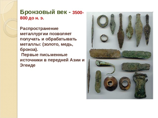 Бронзовый век - 3500-800 до н. э.  Распространение металлургии позволяет получать и обрабатывать металлы: (золото, медь, бронза).  Первые письменные источники в передней Азии и Эгеиде