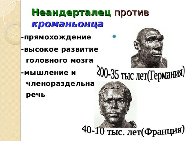 Неандерталец против кроманьонца -прямохождение -высокое развитие головного мозга -мышление и членораздельная речь
