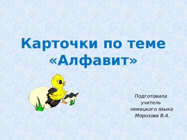 Карточки по теме «Алфавит» Подготовила учитель немецкого языка  Морозова В.А.