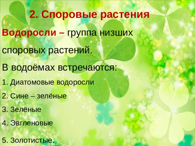 2. Споровые растения  Водоросли – группа низших споровых растений.  В водоёмах встречаются:  1. Диатомовые водоросли  2. Сине – зелёные  3. Зелёные  4. Эвгленовые  5. Золотистые .