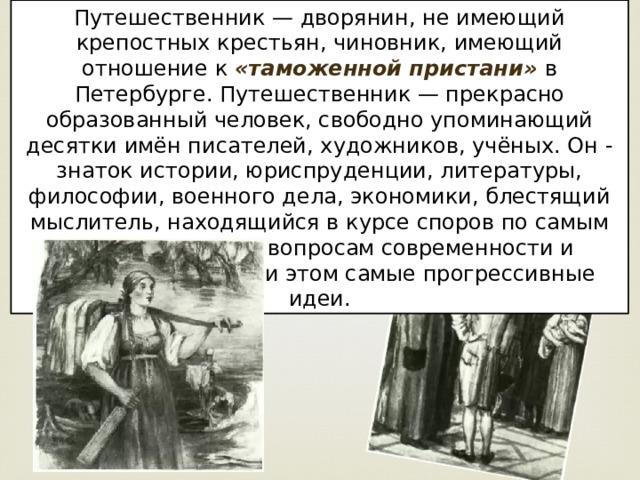 Путешественник — дворянин, не имеющий крепостных крестьян, чиновник, имеющий отношение к «таможенной пристани» в Петербурге. Путешественник — прекрасно образованный человек, свободно упоминающий десятки имён писателей, художников, учёных. Он - знаток истории, юриспруденции, литературы, философии, военного дела, экономики, блестящий мыслитель, находящийся в курсе споров по самым острым и жгучим вопросам современности и высказывающий при этом самые прогрессивные идеи.