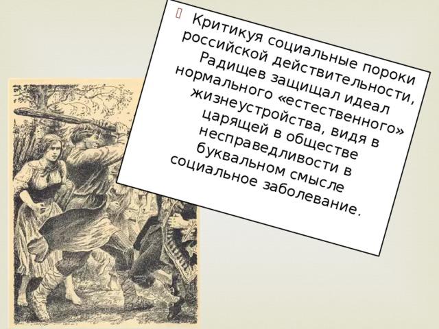 Критикуя социальные пороки российской действительности, Радищев защищал идеал нормального «естественного» жизнеустройства, видя в царящей в обществе несправедливости в буквальном смысле социальное заболевание.