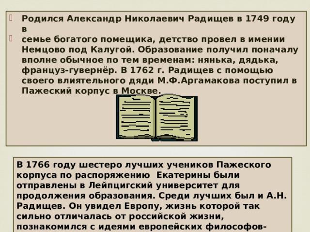 Родился Александр Николаевич Радищев в 1749 году в семье богатого помещика, детство провел в имении Немцово под Калугой. Образование получил поначалу вполне обычное по тем временам: нянька, дядька, француз-гувернёр. В 1762 г. Радищев с помощью своего влиятельного дяди М.Ф.Аргамакова поступил в Пажеский корпус в Москве.