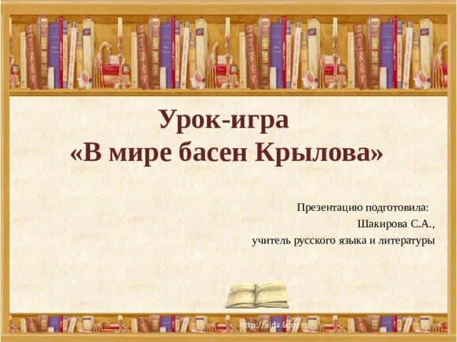 Урок-игра  «В мире басен Крылова»    Презентацию подготовила: Шакирова С.А., учитель русского языка и литературы