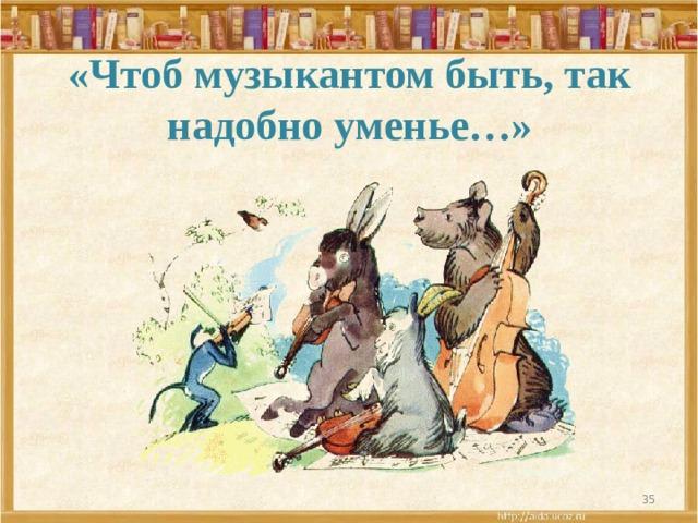 «Чтоб музыкантом быть, так надобно уменье…»