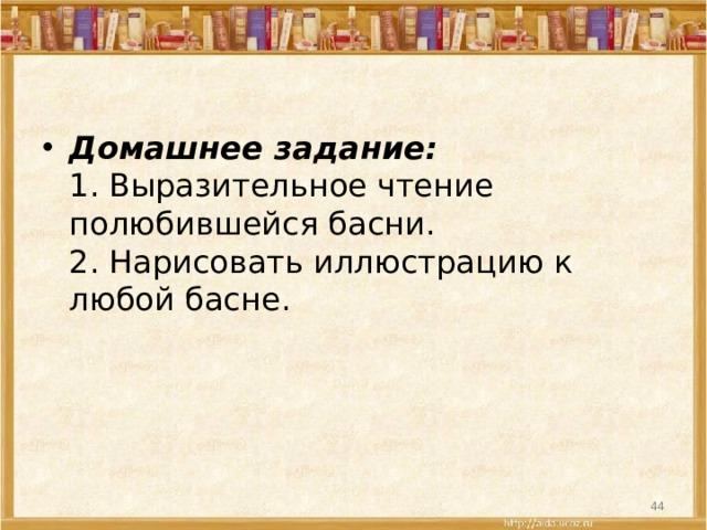 Домашнее задание:  1. Выразительное чтение полюбившейся басни.  2. Нарисовать иллюстрацию к любой басне.