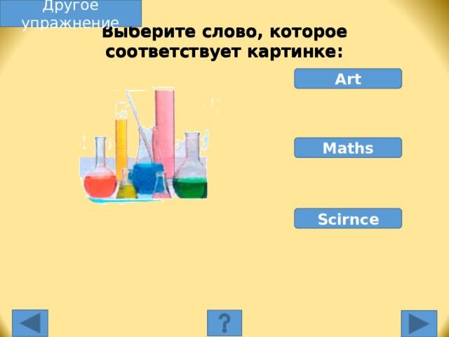 Другое упражнение Выберите слово, которое соответствует картинке: Art Maths Scirnce Выберите слово, которое соответствует картинке. Неправильное слово исчезнет, правильное переместится под картинку, и вы услышите название еды, изображенной на картинке. Переход к другому слайду: по клику мышки на управляющей кнопке или клик по Enter или Пробел клавиатуры.