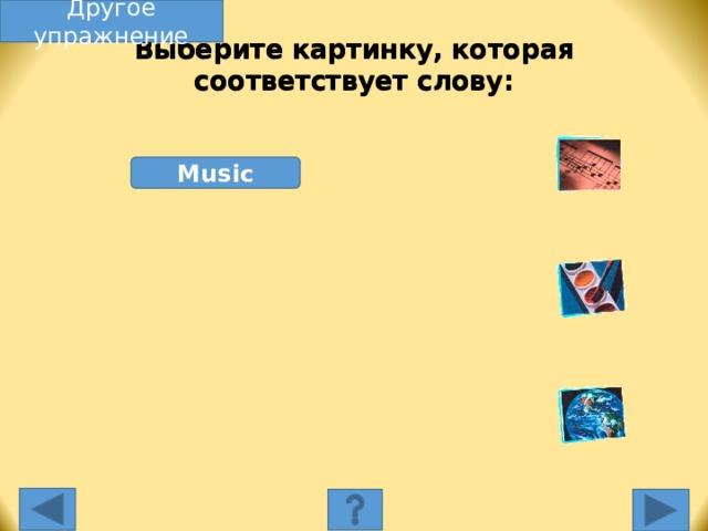Другое упражнение Выберите картинку, которая соответствует слову: Music Выберите картинку, которая соответствует слову. Несоответствующая картинка исчезнет, а соответствующая переместится под слово, и вы услышите как называется эта еда. Переход к другому слайду: по клику мышки на управляющей кнопке или клик по Enter или Пробел клавиатуры.