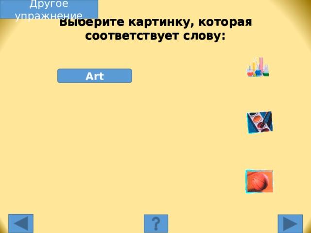 Другое упражнение Выберите картинку, которая соответствует слову: Art Выберите картинку, которая соответствует слову. Несоответствующая картинка исчезнет, а соответствующая переместится под слово, и вы услышите как называется эта еда. Переход к другому слайду: по клику мышки на управляющей кнопке или клик по Enter или Пробел клавиатуры.