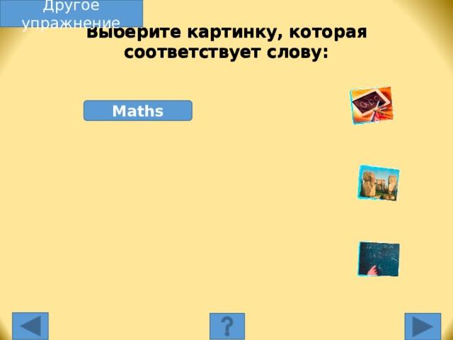 Другое упражнение Выберите картинку, которая соответствует слову: Maths Выберите картинку, которая соответствует слову. Несоответствующая картинка исчезнет, а соответствующая переместится под слово, и вы услышите как называется эта еда. Переход к другому слайду: по клику мышки на управляющей кнопке или клик по Enter или Пробел клавиатуры.