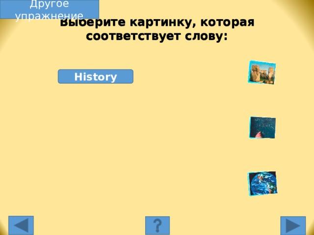 Другое упражнение Выберите картинку, которая соответствует слову: History Выберите картинку, которая соответствует слову. Несоответствующая картинка исчезнет, а соответствующая переместится под слово, и вы услышите как называется эта еда. Переход к другому слайду: по клику мышки на управляющей кнопке или клик по Enter или Пробел клавиатуры.
