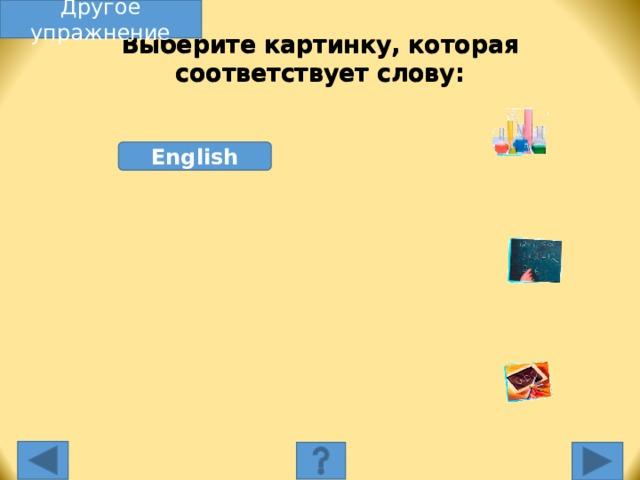 Другое упражнение Выберите картинку, которая соответствует слову: English Выберите картинку, которая соответствует слову. Несоответствующая картинка исчезнет, а соответствующая переместится под слово, и вы услышите как называется эта еда. Переход к другому слайду: по клику мышки на управляющей кнопке или клик по Enter или Пробел клавиатуры.