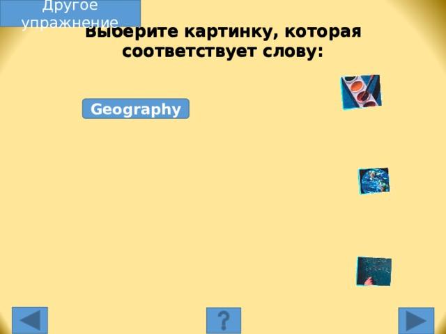 Другое упражнение Выберите картинку, которая соответствует слову: Geography Выберите картинку, которая соответствует слову. Несоответствующая картинка исчезнет, а соответствующая переместится под слово, и вы услышите как называется эта еда. Переход к другому слайду: по клику мышки на управляющей кнопке или клик по Enter или Пробел клавиатуры.