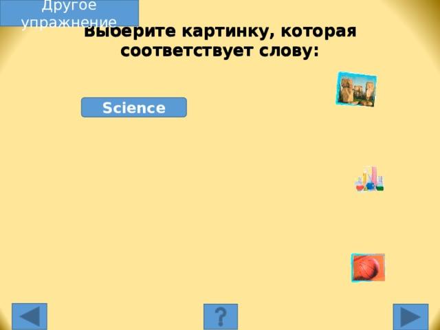 Другое упражнение Выберите картинку, которая соответствует слову: Science Выберите картинку, которая соответствует слову. Несоответствующая картинка исчезнет, а соответствующая переместится под слово, и вы услышите как называется эта еда. Переход к другому слайду: по клику мышки на управляющей кнопке или клик по Enter или Пробел клавиатуры.