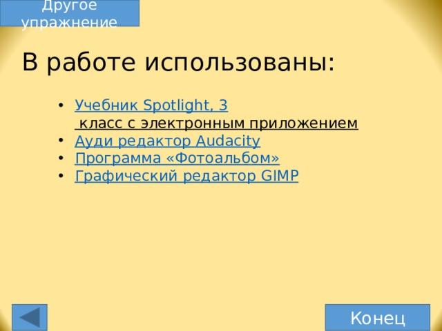 Другое упражнение В работе использованы: Учебник Spotlight , 3 класс с электронным приложением  Ауди редактор Audacity Программа «Фотоальбом» Графический редактор GIMP Спасибо, что дошли до конца. Конец