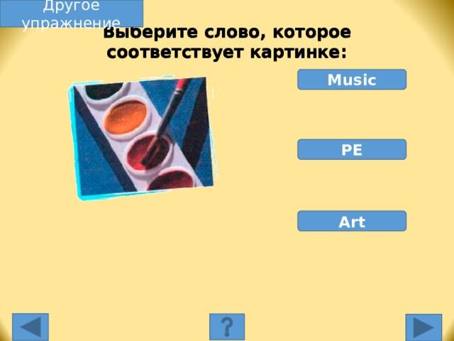 Другое упражнение Выберите слово, которое соответствует картинке: Music PE Art Выберите слово, которое соответствует картинке. Неправильное слово исчезнет, правильное переместится под картинку, и вы услышите название еды, изображенной на картинке. Переход к другому слайду: по клику мышки на управляющей кнопке или клик по Enter или Пробел клавиатуры.