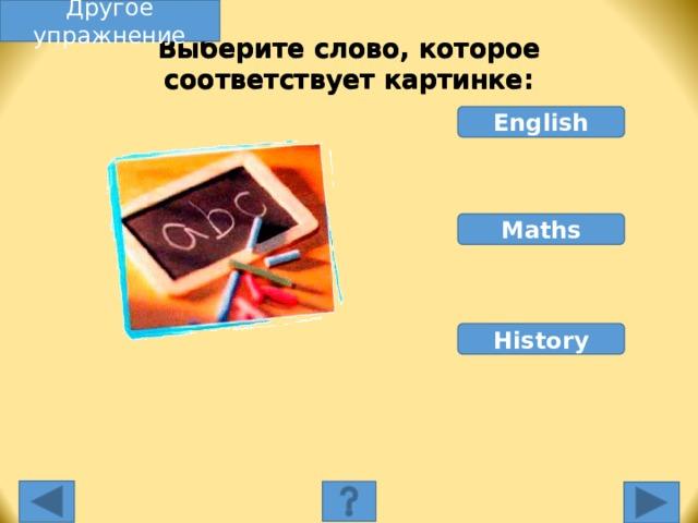 Другое упражнение Выберите слово, которое соответствует картинке: English Maths History Выберите слово, которое соответствует картинке. Неправильное слово исчезнет, правильное переместится под картинку, и вы услышите название еды, изображенной на картинке. Переход к другому слайду: по клику мышки на управляющей кнопке или клик по Enter или Пробел клавиатуры.