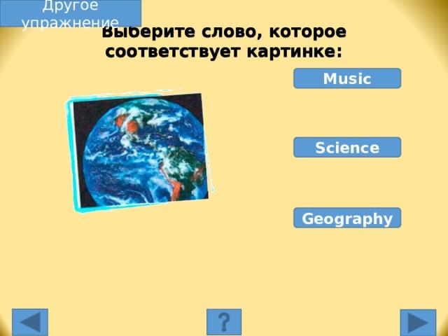 Другое упражнение Выберите слово, которое соответствует картинке: Music Science Geography Выберите слово, которое соответствует картинке. Неправильное слово исчезнет, правильное переместится под картинку, и вы услышите название еды, изображенной на картинке. Переход к другому слайду: по клику мышки на управляющей кнопке или клик по Enter или Пробел клавиатуры.