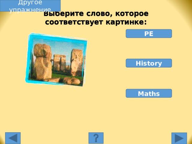 Другое упражнение Выберите слово, которое соответствует картинке: PE History Maths Выберите слово, которое соответствует картинке. Неправильное слово исчезнет, правильное переместится под картинку, и вы услышите название еды, изображенной на картинке. Переход к другому слайду: по клику мышки на управляющей кнопке или клик по Enter или Пробел клавиатуры.