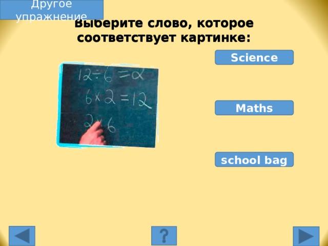 Другое упражнение Выберите слово, которое соответствует картинке: Science Maths school bag Выберите слово, которое соответствует картинке. Неправильное слово исчезнет, правильное переместится под картинку, и вы услышите название еды, изображенной на картинке. Переход к другому слайду: по клику мышки на управляющей кнопке или клик по Enter или Пробел клавиатуры.