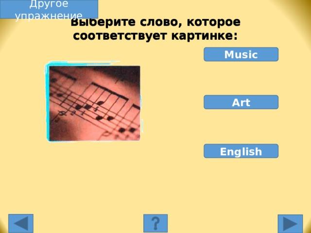 Другое упражнение Выберите слово, которое соответствует картинке: Music Art English Выберите слово, которое соответствует картинке. Неправильное слово исчезнет, правильное переместится под картинку, и вы услышите название еды, изображенной на картинке. Переход к другому слайду: по клику мышки на управляющей кнопке или клик по Enter или Пробел клавиатуры.