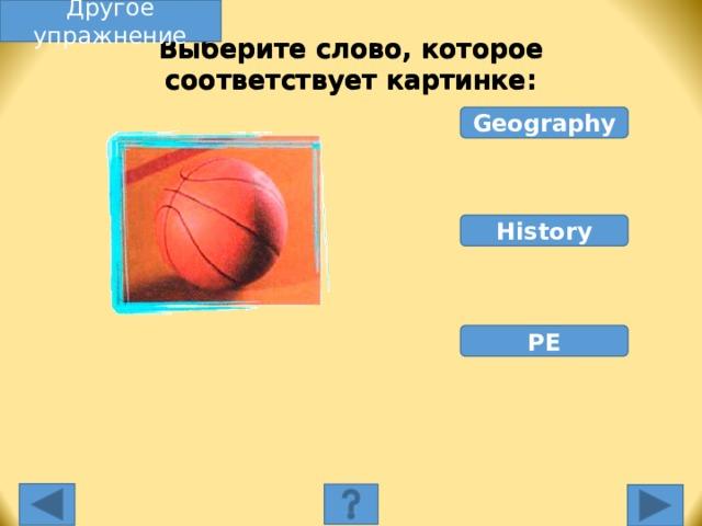 Другое упражнение Выберите слово, которое соответствует картинке: Geography History PE Выберите слово, которое соответствует картинке. Неправильное слово исчезнет, правильное переместится под картинку, и вы услышите название еды, изображенной на картинке. Переход к другому слайду: по клику мышки на управляющей кнопке или клик по Enter или Пробел клавиатуры.