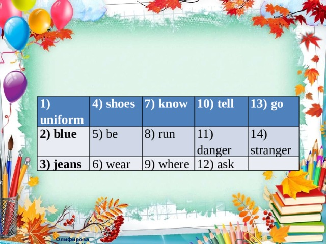 1) uniform 4) shoes 2) blue 7) know 5) be 3) jeans 10) tell 6) wear 8) run 13) go 11) danger 9) where 12) ask 14) stranger