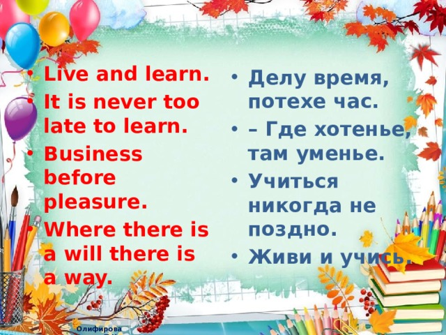 Live and learn. It is never too late to learn. Business before pleasure. Where there is a will there is a way. Делу время, потехе час. – Где хотенье, там уменье. Учиться никогда не поздно. Живи и учись.