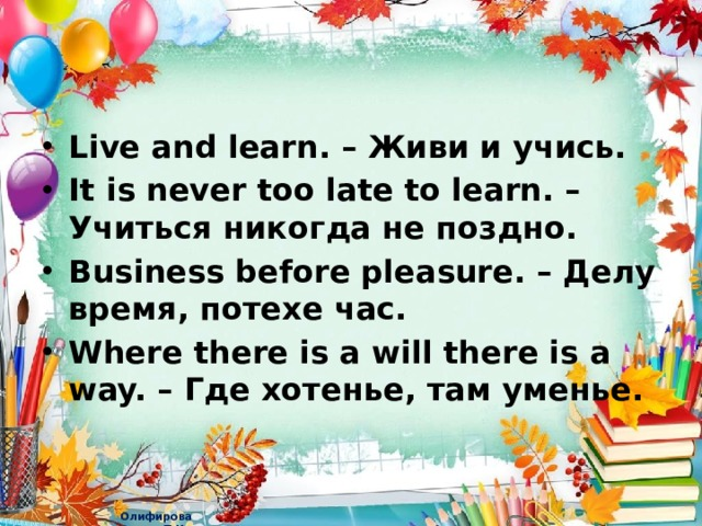 Live and learn. – Живи и учись. It is never too late to learn. – Учиться никогда не поздно. Business before pleasure. – Делу время, потехе час. Where there is a will there is a way. – Где хотенье, там уменье.