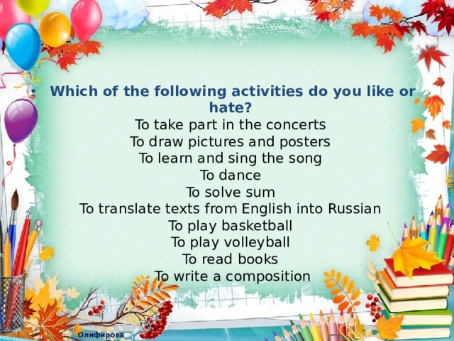 Which of the following activities do you like or hate?  To take part in the concerts  To draw pictures and posters  To learn and sing the song  To dance  To solve sum  To translate texts from English into Russian  To play basketball  To play volleyball  To read books  To write a composition