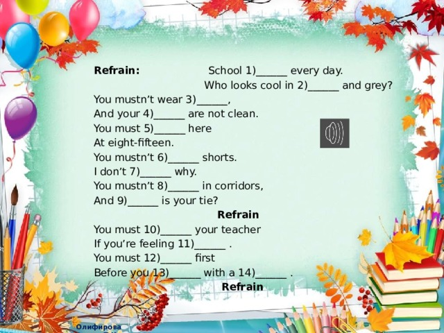 Refrain: School 1)______ every day.  Who looks cool in 2)______ and grey? You mustn't wear 3)______, And your 4)______ are not clean. You must 5)______ here At eight-fifteen. You mustn't 6)______ shorts. I don't 7)______ why. You mustn't 8)______ in corridors, And 9)______ is your tie?  Refrain You must 10)______ your teacher If you're feeling 11)______ . You must 12)______ first Before you 13)______ with a 14)______ .  Refrain
