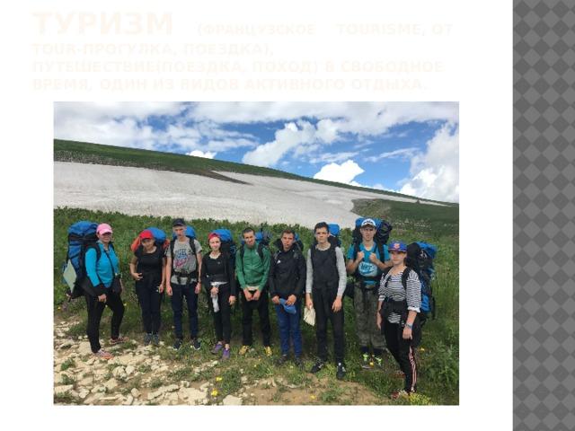 Туризм ( французское  tourisme, от tour-прогулка, поездка), путешествие(поездка, поход) в свободное время, один из видов активного отдыха.