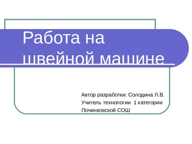 Работа на швейной машине Автор разработки: Солодина Л.В. Учитель технологии 1 категории Починковской СОШ