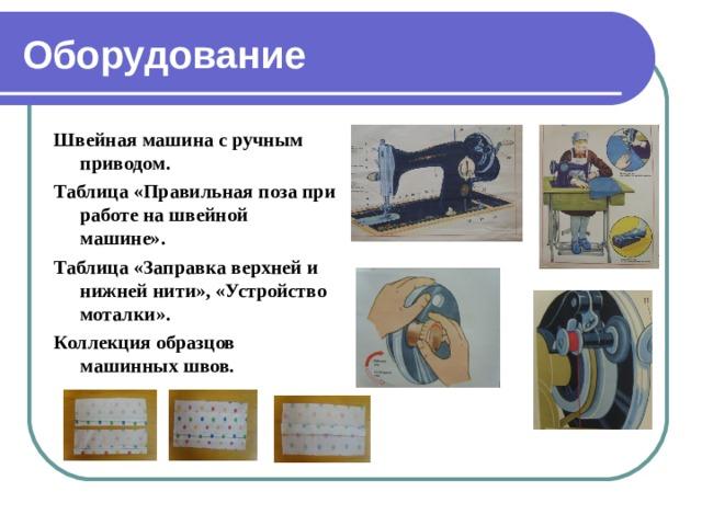 Оборудование Швейная машина с ручным приводом. Таблица «Правильная поза при работе на швейной машине». Таблица «Заправка верхней и нижней нити», «Устройство моталки». Коллекция образцов машинных швов.
