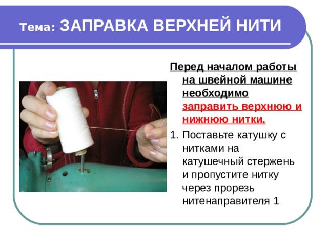 Тема: ЗАПРАВКА ВЕРХНЕЙ НИТИ Перед началом работы на швейной машине необходимо заправить верхнюю и нижнюю нитки. 1. Поставьте катушку с нитками на катушечный стержень и пропустите нитку через прорезь нитенаправителя 1