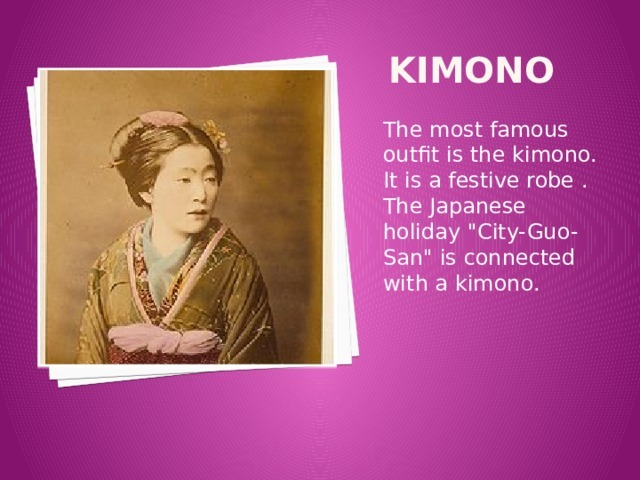 kimono The most famous outfit is the kimono. It is a festive robe . The Japanese holiday