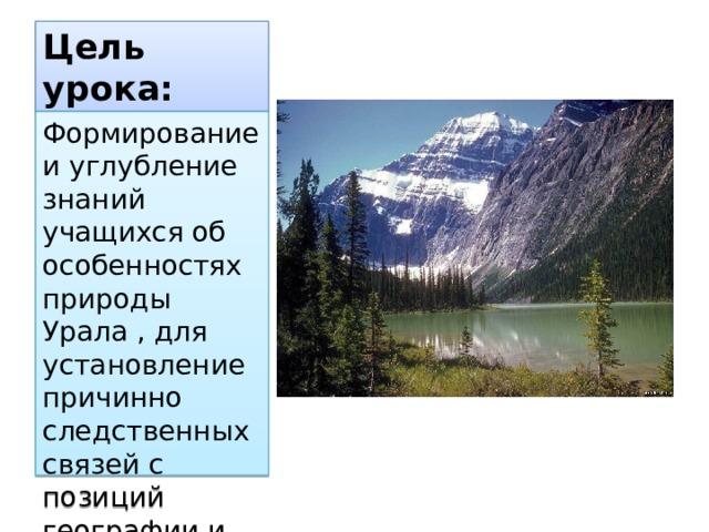 Цель урока: Формирование и углубление знаний учащихся об особенностях природы Урала , для установление причинно следственных связей с позиций географии и химии.