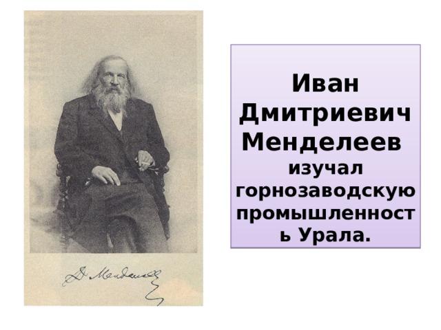 Иван Дмитриевич Менделеев  изучал горнозаводскую промышленность Урала.