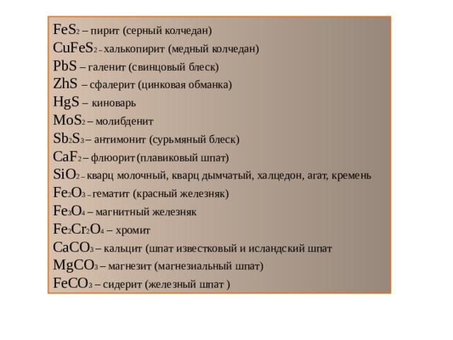 FeS 2 – пирит (серный колчедан) CuFeS 2 – халькопирит (медный колчедан) PbS – галенит (свинцовый блеск) ZhS – сфалерит (цинковая обманка) HgS –  киноварь MoS 2 – молибденит Sb 2 S 3 – антимонит (сурьмяный блеск) CaF 2 – флюорит  (плавиковый шпат) SiO 2 – кварц молочный, кварц дымчатый, халцедон, агат, кремень Fe 2 O 3 – гематит (красный железняк) Fe 3 O 4 – магнитный железняк Fe 2 Cr 2 O 4 – хромит CaCO 3 – кальцит (шпат известковый и исландский шпат MgCO 3 – магнезит (магнезиальный шпат) FeCO 3 – сидерит (железный шпат )