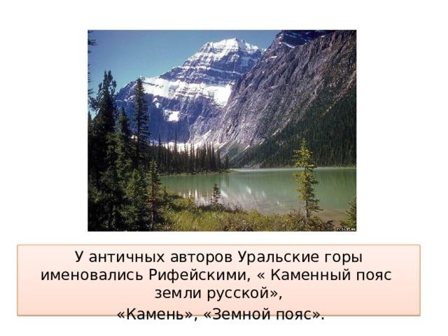 У античных авторов Уральские горы именовались Рифейскими, « Каменный пояс земли русской»,  «Камень», «Земной пояс».