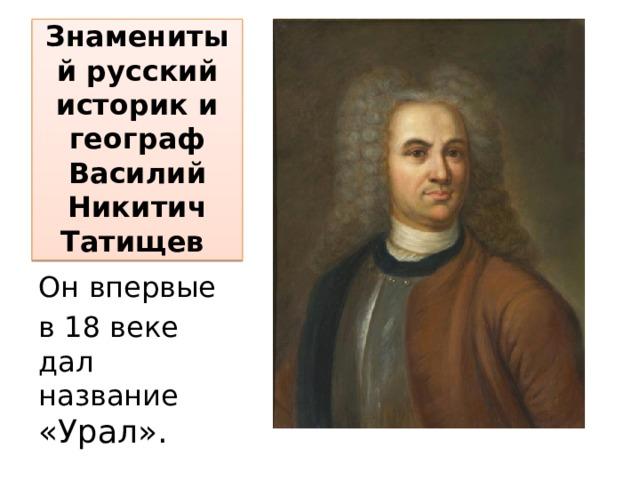 Знаменитый русский историк и географ Василий Никитич Татищев Он впервые в 18 веке дал название «Урал».