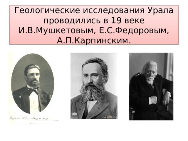 Геологические исследования Урала проводились в 19 веке И.В.Мушкетовым, Е.С.Федоровым, А.П.Карпинским.