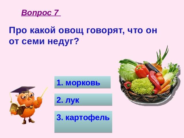 Вопрос 7 Про какой овощ говорят, что он от семи недуг?  1. морковь 2. лук 3. картофель