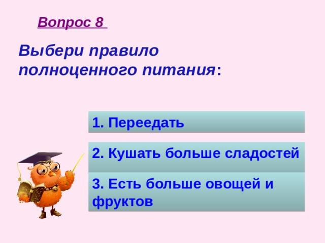 Вопрос 8 Выбери правило полноценного питания :  1. Переедать 2. Кушать больше сладостей 3. Есть больше овощей и фруктов