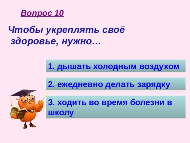 Вопрос 10 Чтобы укреплять своё  здоровье, нужно… 1. дышать холодным воздухом 2. ежедневно делать зарядку 3. ходить во время болезни в школу