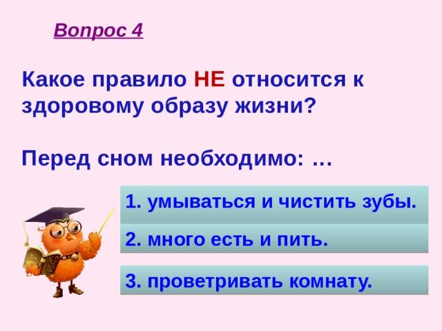 Вопрос 4 Какое правило НЕ относится к здоровому образу жизни?  Перед сном необходимо: …  1. умываться и чистить зубы. 2. много есть и пить. 3. проветривать комнату.