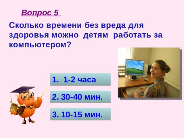 Вопрос 5 Сколько времени без вреда для здоровья можно детям работать за компьютером? 1. 1-2 часа 2. 30-40 мин. 3. 10-15 мин.