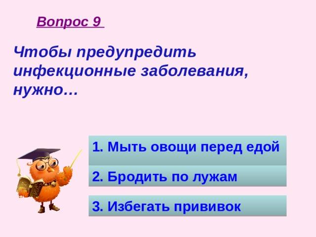 Вопрос 9 Чтобы предупредить инфекционные заболевания, нужно…  1. Мыть овощи перед едой 2. Бродить по лужам 3. Избегать прививок