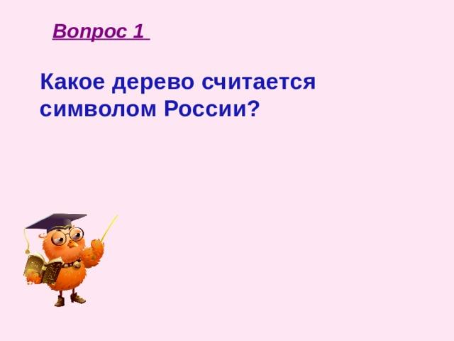 Вопрос 1 Какое дерево считается символом России?