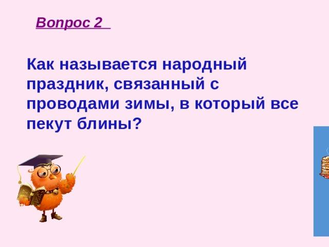 Вопрос 2 Как называется народный праздник, связанный с проводами зимы, в который все пекут блины?